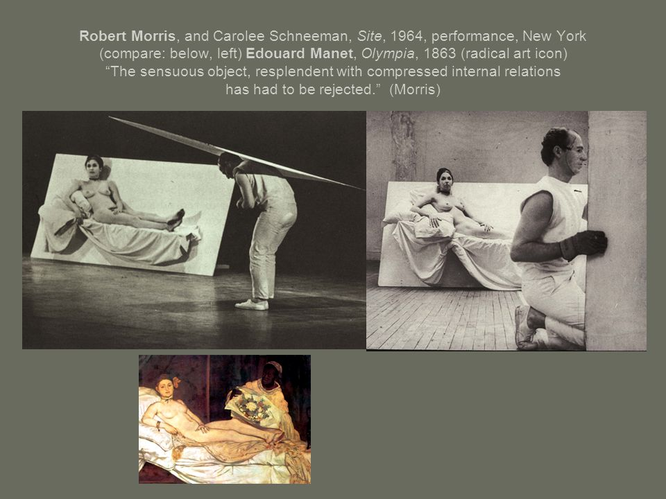 Robert Morris, and Carolee Schneeman, Site, 1964, performance, New York (compare: below, left) Edouard Manet, Olympia, 1863 (radical art icon) The sensuous object, resplendent with compressed internal relations has had to be rejected. (Morris)