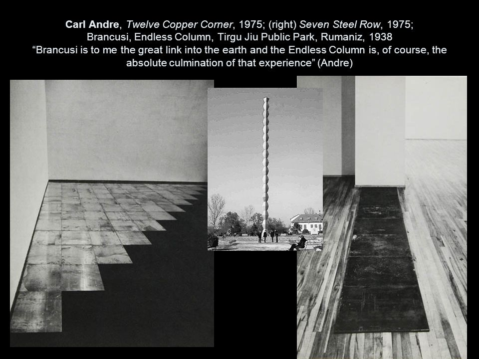 Carl Andre, Twelve Copper Corner, 1975; (right) Seven Steel Row, 1975; Brancusi, Endless Column, Tirgu Jiu Public Park, Rumaniz, 1938 Brancusi is to me the great link into the earth and the Endless Column is, of course, the absolute culmination of that experience (Andre)