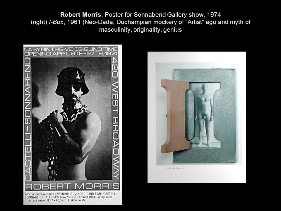Robert Morris, Poster for Sonnabend Gallery show, 1974 (right) I-Box, 1961 (Neo-Dada, Duchampian mockery of Artist ego and myth of masculinity, originality, genius