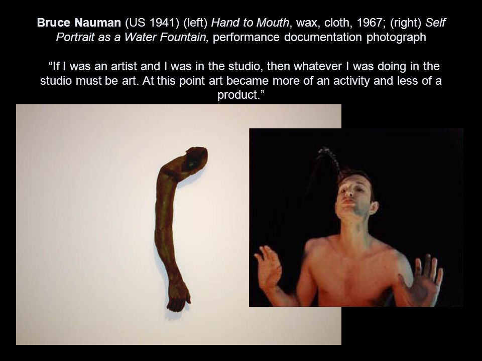 Bruce Nauman (US 1941) (left) Hand to Mouth, wax, cloth, 1967; (right) Self Portrait as a Water Fountain, performance documentation photograph If I was an artist and I was in the studio, then whatever I was doing in the studio must be art.