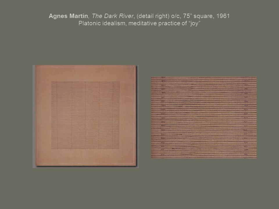 Agnes Martin, The Dark River, (detail right) o/c, 75 square, 1961 Platonic idealism, meditative practice of joy