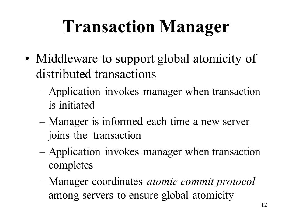 Transaction Manager Middleware to support global atomicity of distributed transactions. Application invokes manager when transaction is initiated.