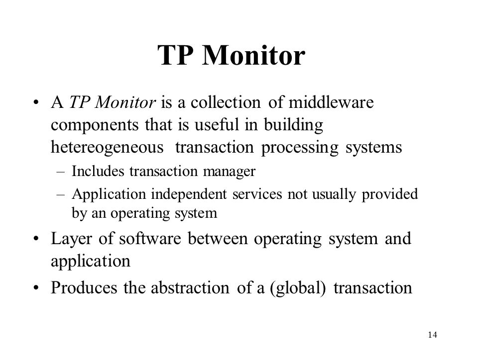 TP Monitor A TP Monitor is a collection of middleware components that is useful in building hetereogeneous transaction processing systems.