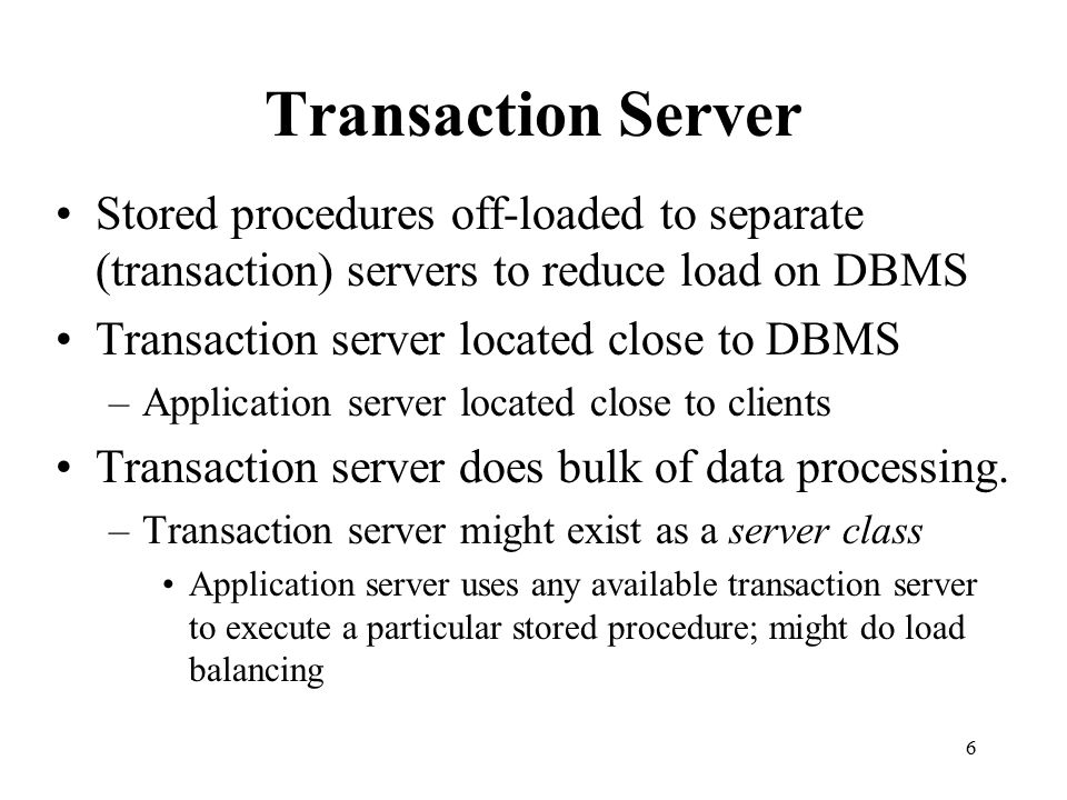 Transaction Server Stored procedures off-loaded to separate (transaction) servers to reduce load on DBMS.