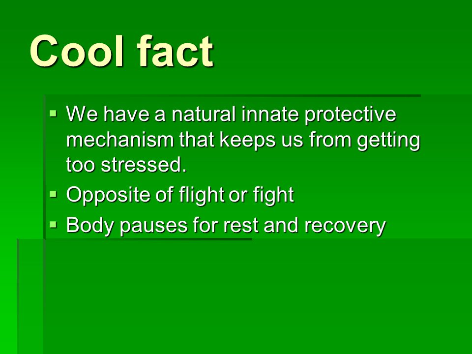 Cool fact We have a natural innate protective mechanism that keeps us from getting too stressed. Opposite of flight or fight.