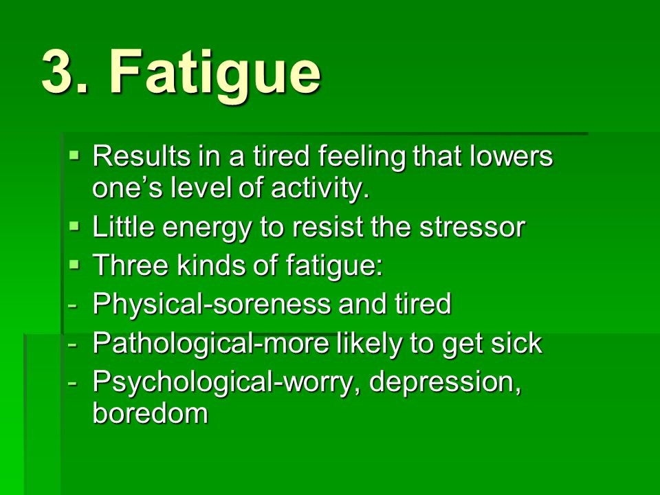 3. Fatigue Results in a tired feeling that lowers one's level of activity. Little energy to resist the stressor.