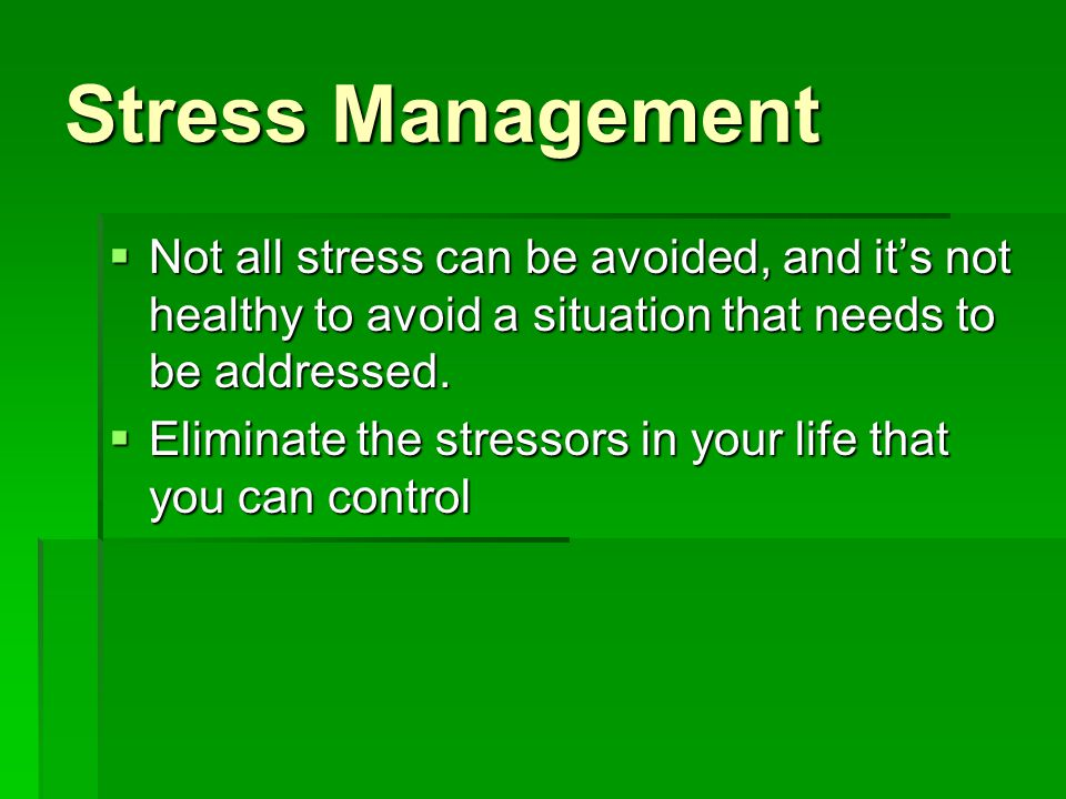 Stress Management Not all stress can be avoided, and it's not healthy to avoid a situation that needs to be addressed.