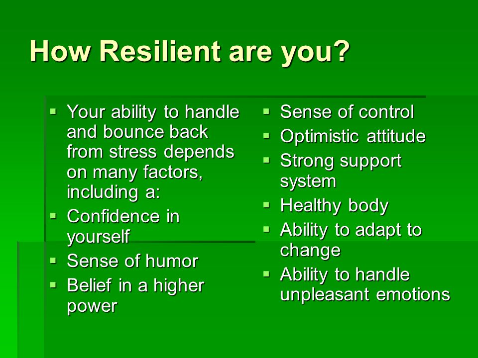How Resilient are you Your ability to handle and bounce back from stress depends on many factors, including a: