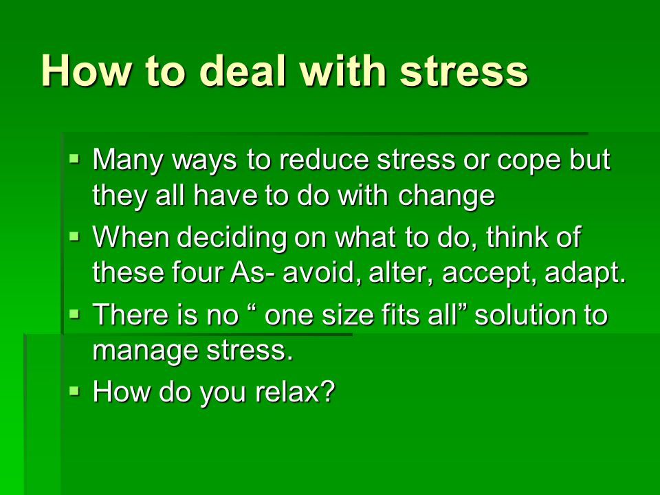 How to deal with stress Many ways to reduce stress or cope but they all have to do with change.