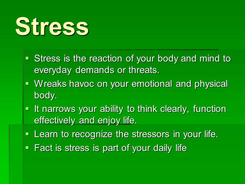 Stress Stress is the reaction of your body and mind to everyday demands or threats. Wreaks havoc on your emotional and physical body.
