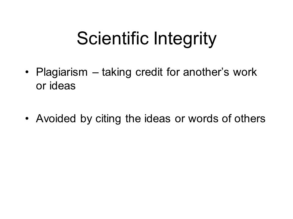 Scientific Integrity Plagiarism – taking credit for another's work or ideas.