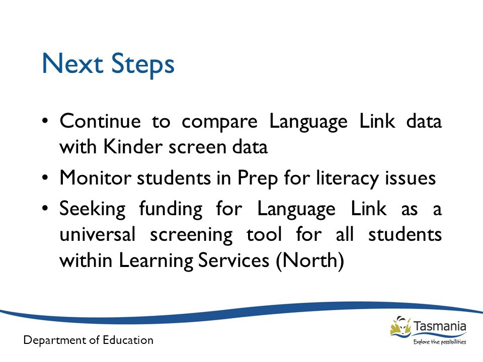 Next Steps Continue to compare Language Link data with Kinder screen data. Monitor students in Prep for literacy issues.