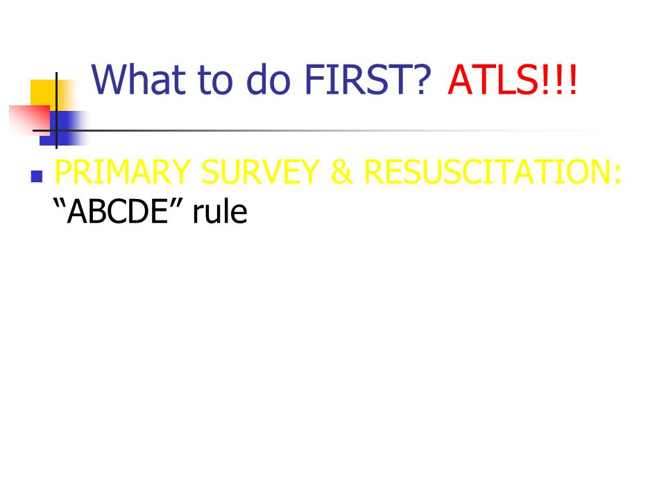 What to do FIRST ATLS!!! PRIMARY SURVEY & RESUSCITATION: ABCDE rule