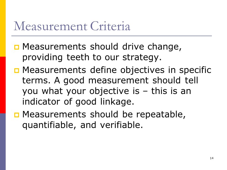 Measurement Criteria Measurements should drive change, providing teeth to our strategy.