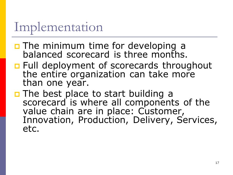 Implementation The minimum time for developing a balanced scorecard is three months.
