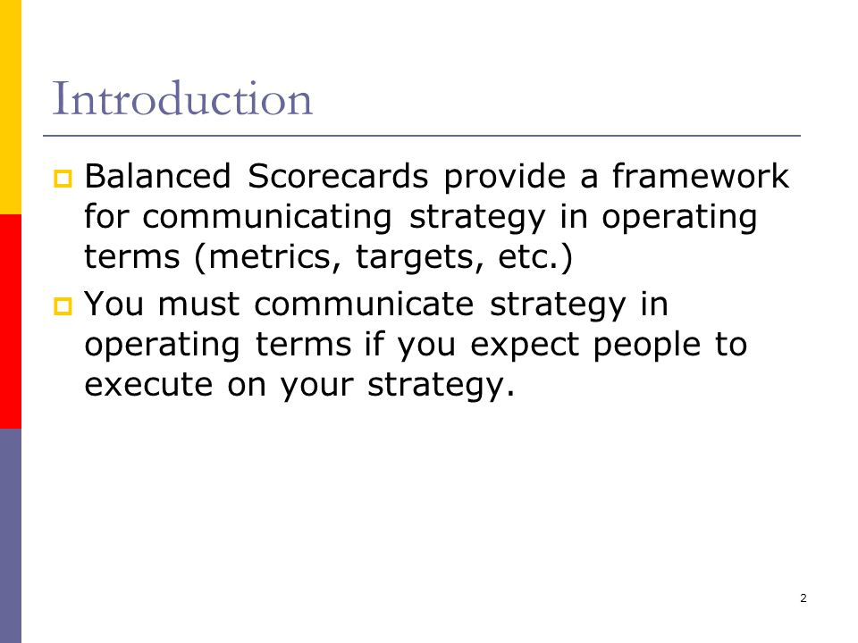 Introduction Balanced Scorecards provide a framework for communicating strategy in operating terms (metrics, targets, etc.)