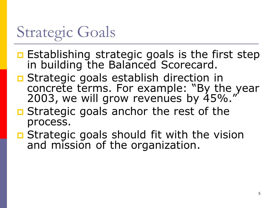 Strategic Goals Establishing strategic goals is the first step in building the Balanced Scorecard.