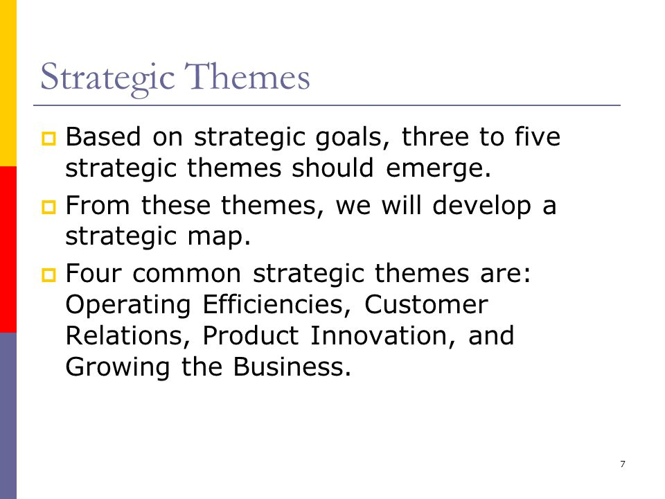 Strategic Themes Based on strategic goals, three to five strategic themes should emerge. From these themes, we will develop a strategic map.