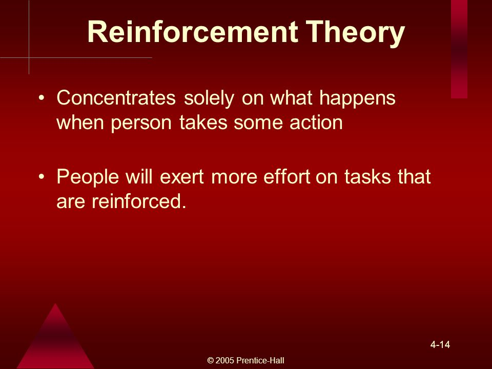 Reinforcement Theory Concentrates solely on what happens when person takes some action. People will exert more effort on tasks that are reinforced.