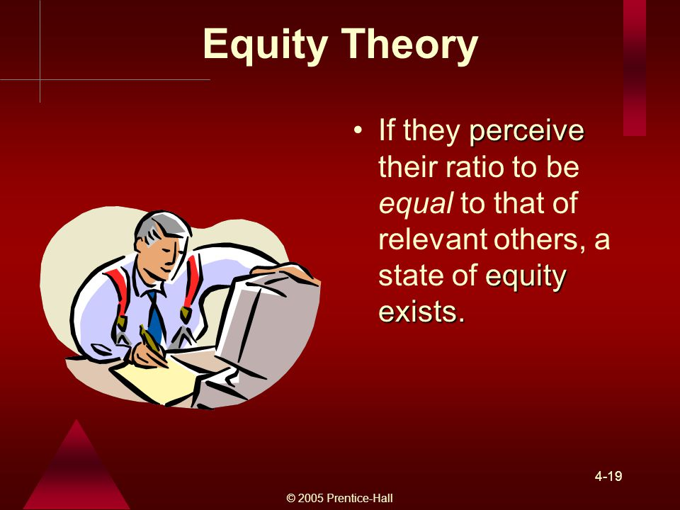 Equity Theory If they perceive their ratio to be equal to that of relevant others, a state of equity exists.