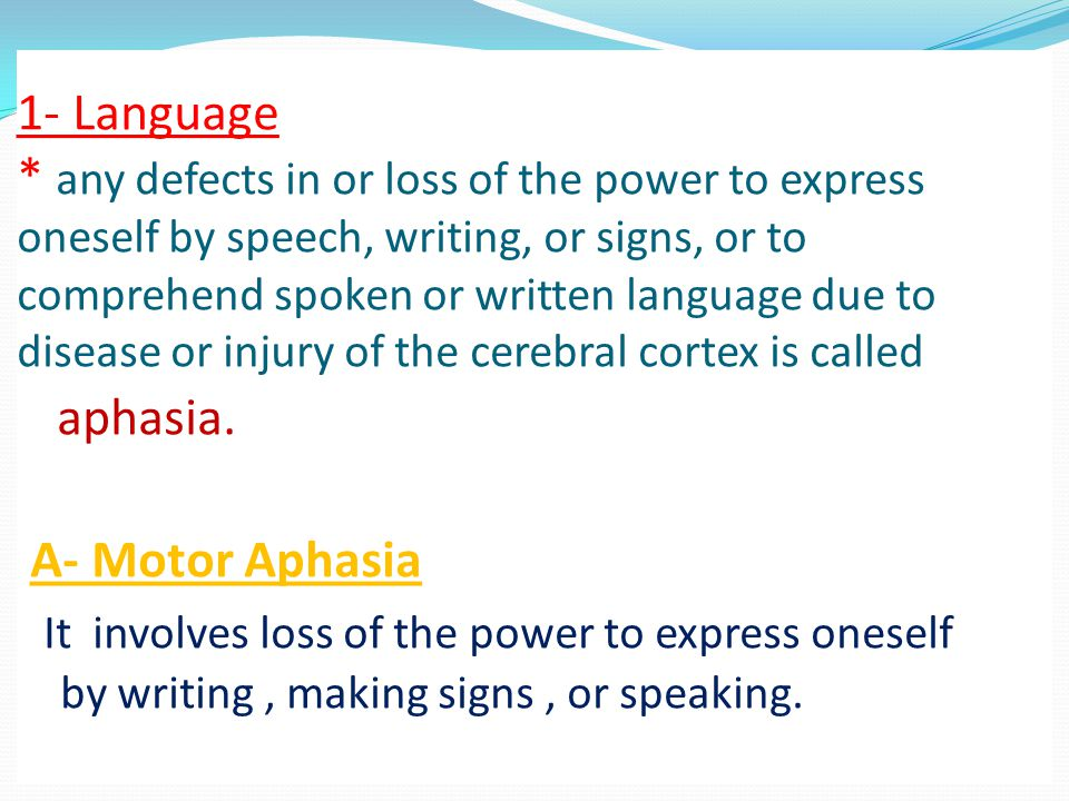 1- Language * any defects in or loss of the power to express oneself by speech, writing, or signs, or to comprehend spoken or written language due to disease or injury of the cerebral cortex is called aphasia.