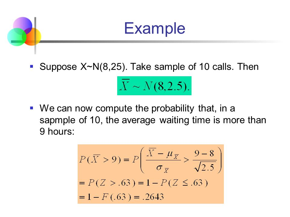 Example Suppose X~N(8,25). Take sample of 10 calls. Then