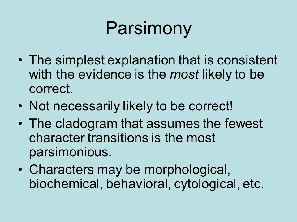 Parsimony The simplest explanation that is consistent with the evidence is the most likely to be correct.