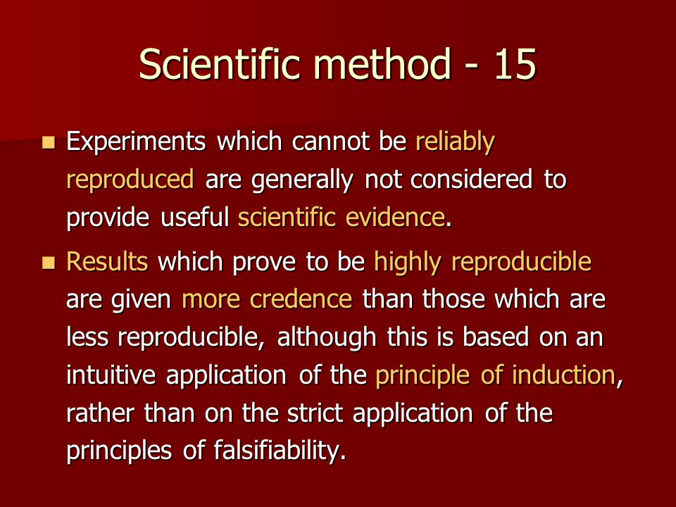 Scientific method - 15 Experiments which cannot be reliably reproduced are generally not considered to provide useful scientific evidence.