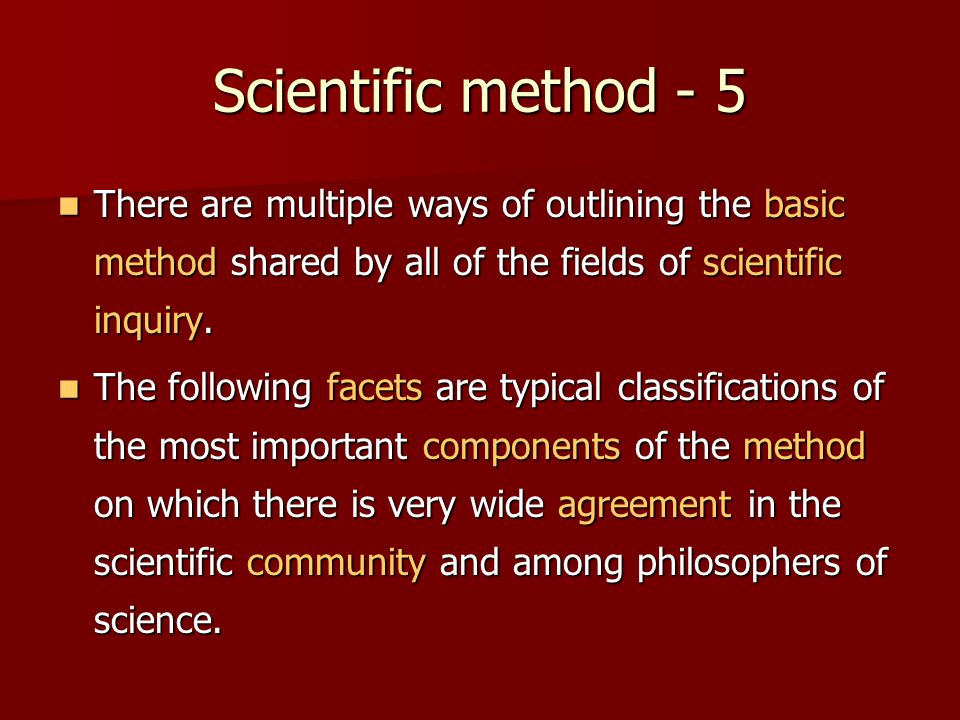 Scientific method - 5 There are multiple ways of outlining the basic method shared by all of the fields of scientific inquiry.