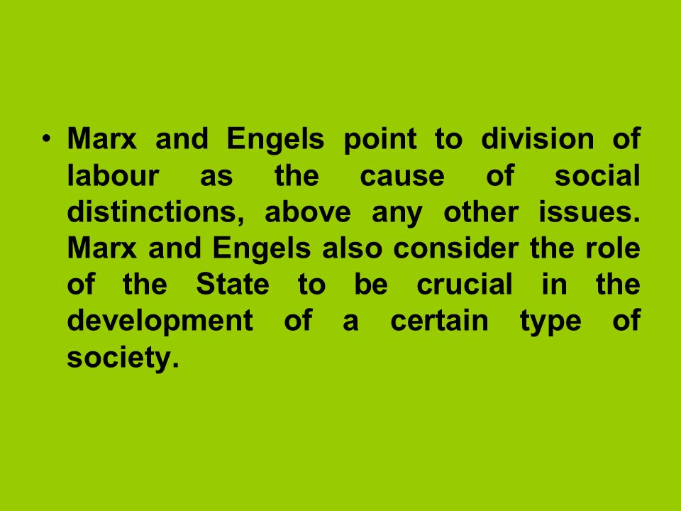 Marx and Engels point to division of labour as the cause of social distinctions, above any other issues.