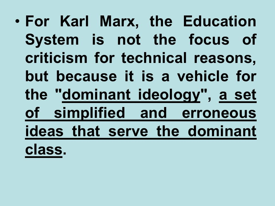 For Karl Marx, the Education System is not the focus of criticism for technical reasons, but because it is a vehicle for the dominant ideology , a set of simplified and erroneous ideas that serve the dominant class.