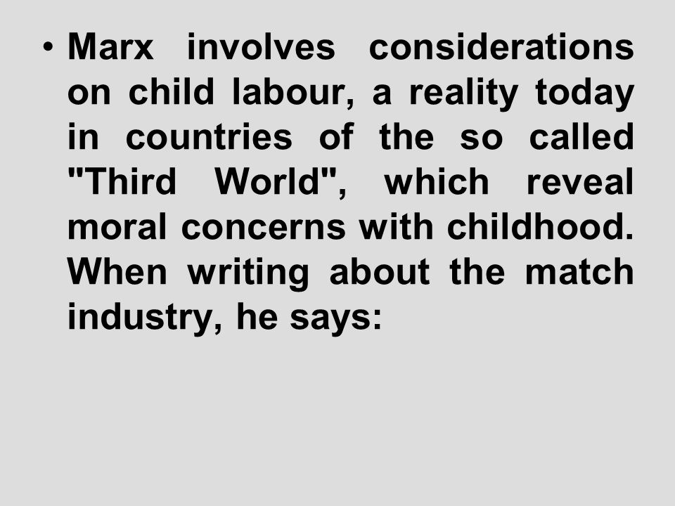 Marx involves considerations on child labour, a reality today in countries of the so called Third World , which reveal moral concerns with childhood.