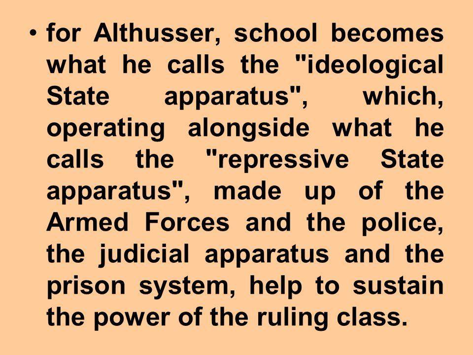 for Althusser, school becomes what he calls the ideological State apparatus , which, operating alongside what he calls the repressive State apparatus , made up of the Armed Forces and the police, the judicial apparatus and the prison system, help to sustain the power of the ruling class.
