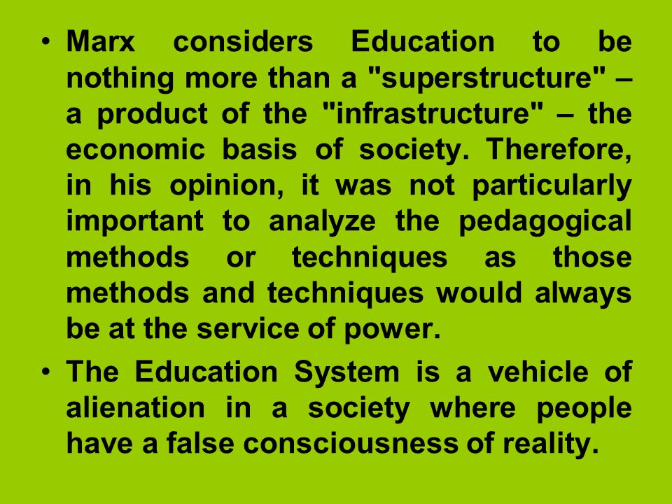 Marx considers Education to be nothing more than a superstructure – a product of the infrastructure – the economic basis of society. Therefore, in his opinion, it was not particularly important to analyze the pedagogical methods or techniques as those methods and techniques would always be at the service of power.