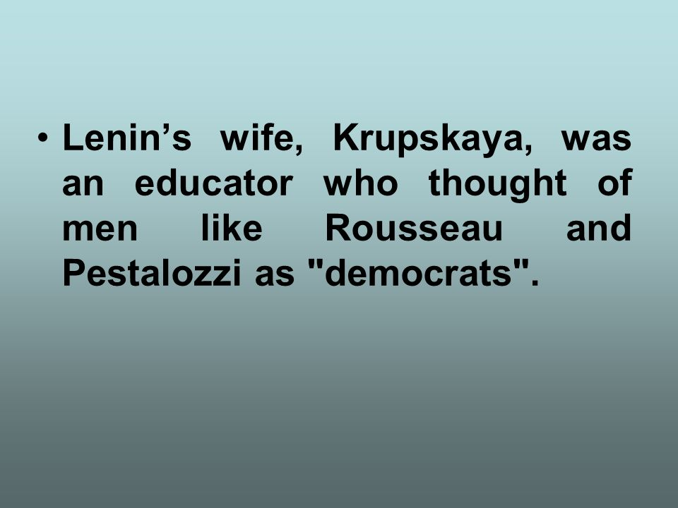 Lenin's wife, Krupskaya, was an educator who thought of men like Rousseau and Pestalozzi as democrats .