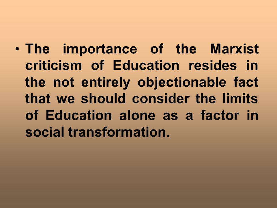 The importance of the Marxist criticism of Education resides in the not entirely objectionable fact that we should consider the limits of Education alone as a factor in social transformation.