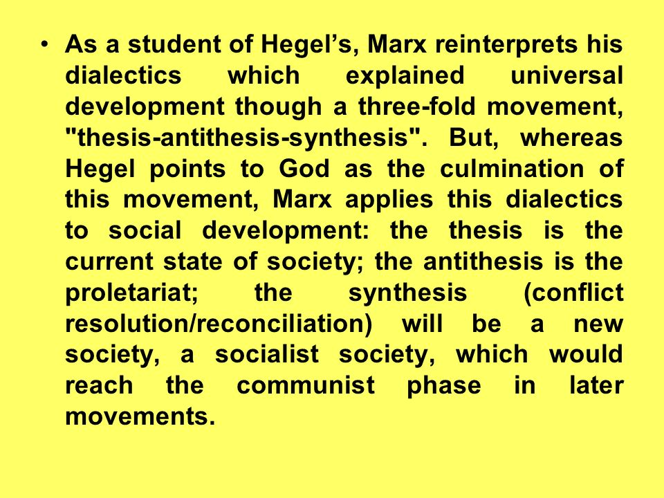 As a student of Hegel's, Marx reinterprets his dialectics which explained universal development though a three-fold movement, thesis-antithesis-synthesis .