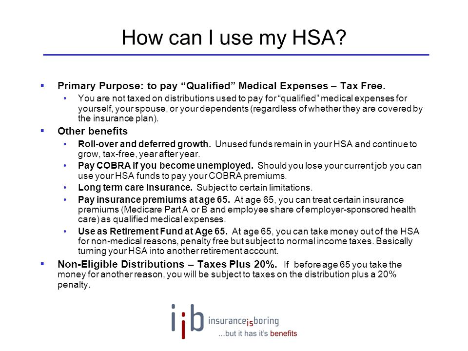 How can I use my HSA Primary Purpose: to pay Qualified Medical Expenses – Tax Free.