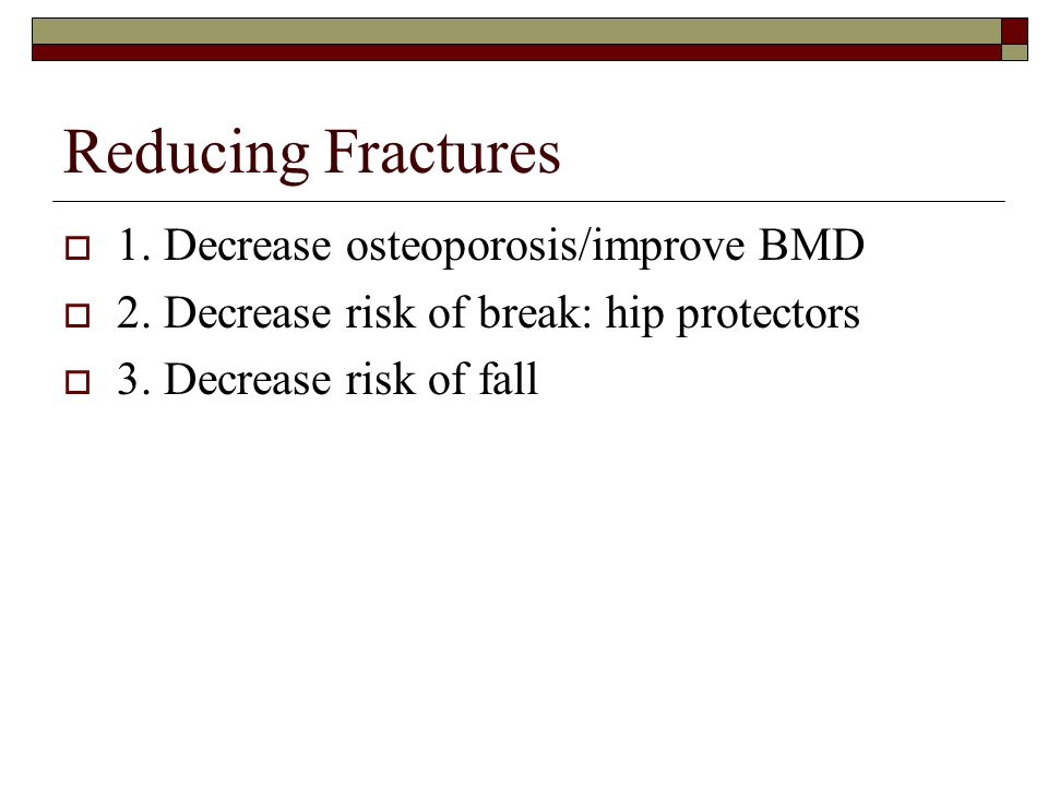 Reducing Fractures 1. Decrease osteoporosis/improve BMD