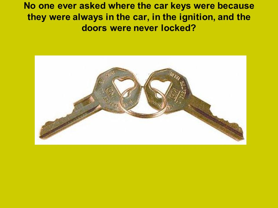 No one ever asked where the car keys were because they were always in the car, in the ignition, and the doors were never locked