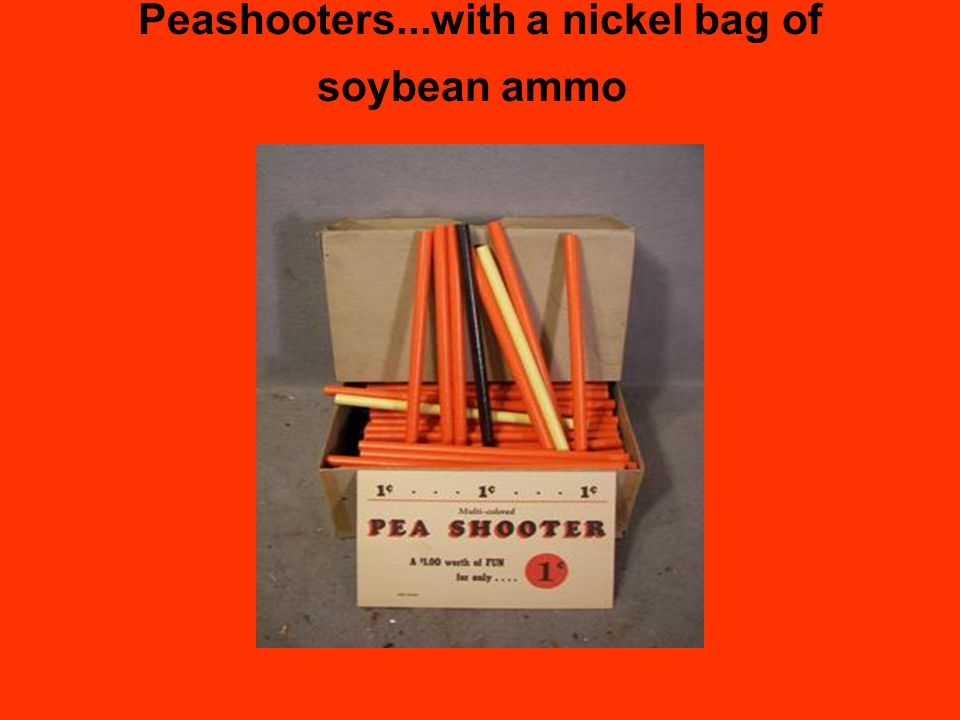 Peashooters...with a nickel bag of soybean ammo
