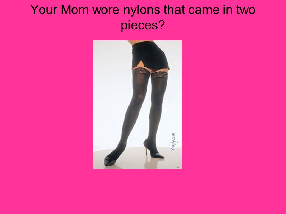 Your Mom wore nylons that came in two pieces