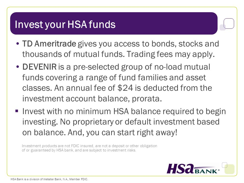 Invest your HSA funds TD Ameritrade gives you access to bonds, stocks and thousands of mutual funds. Trading fees may apply.