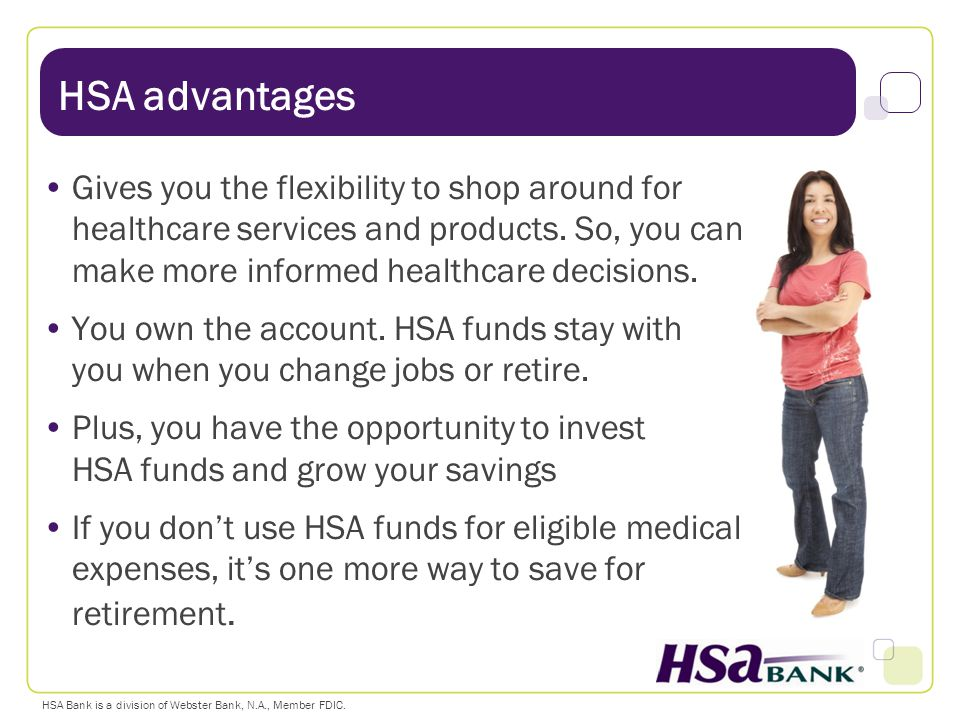 HSA advantages Gives you the flexibility to shop around for healthcare services and products. So, you can make more informed healthcare decisions.