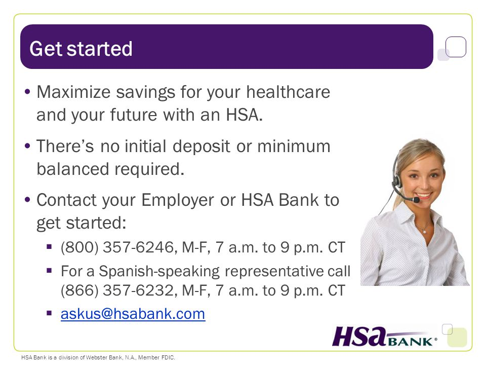 Get started Maximize savings for your healthcare and your future with an HSA. There's no initial deposit or minimum balanced required.