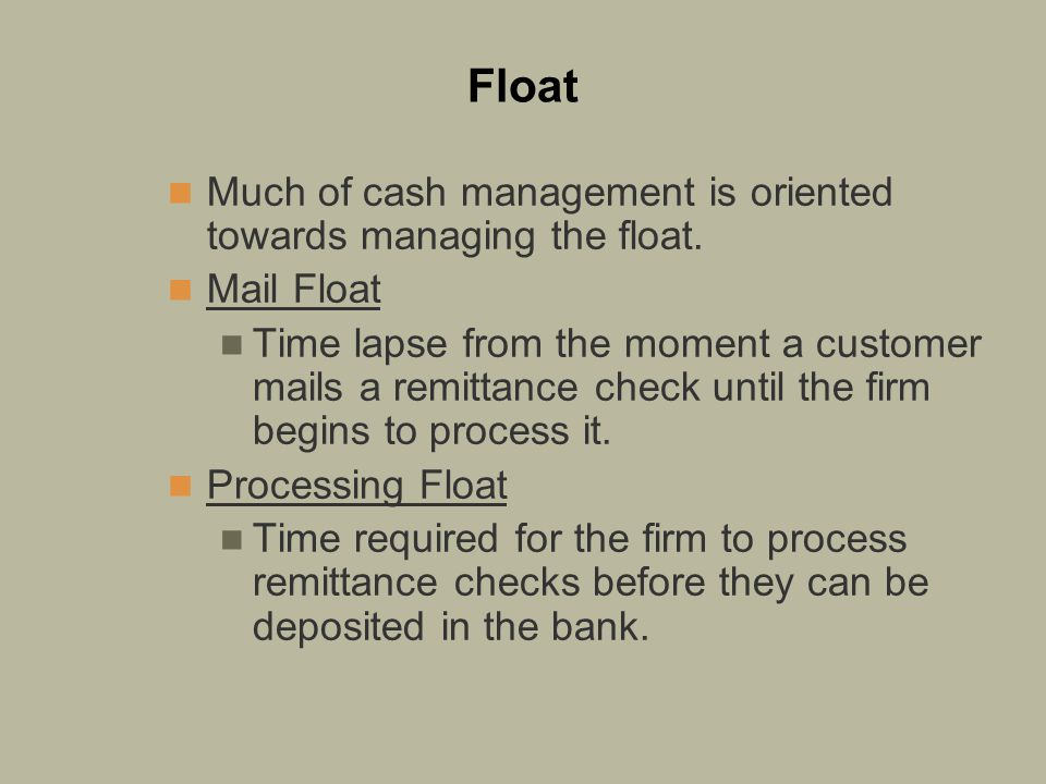 Float Much of cash management is oriented towards managing the float.