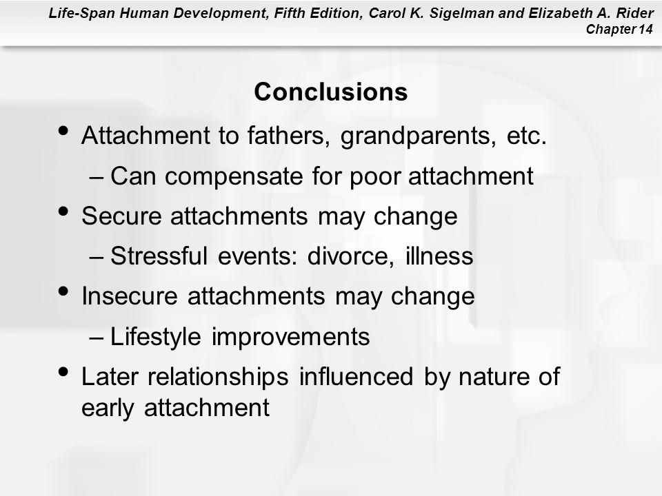 Conclusions Attachment to fathers, grandparents, etc. Can compensate for poor attachment. Secure attachments may change.
