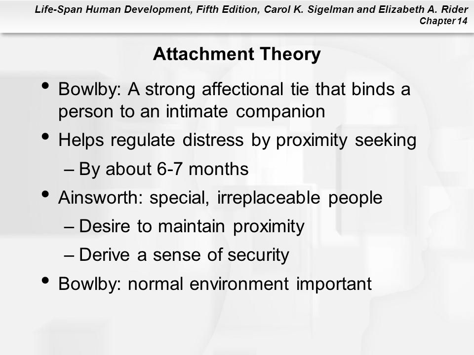 Attachment Theory Bowlby: A strong affectional tie that binds a person to an intimate companion. Helps regulate distress by proximity seeking.
