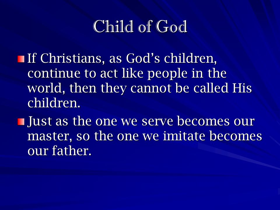 Child of God If Christians, as God's children, continue to act like people in the world, then they cannot be called His children.
