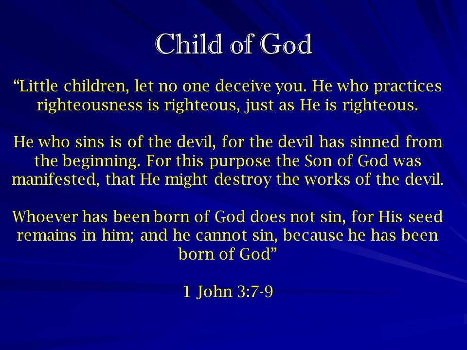 Child of God Little children, let no one deceive you. He who practices righteousness is righteous, just as He is righteous.